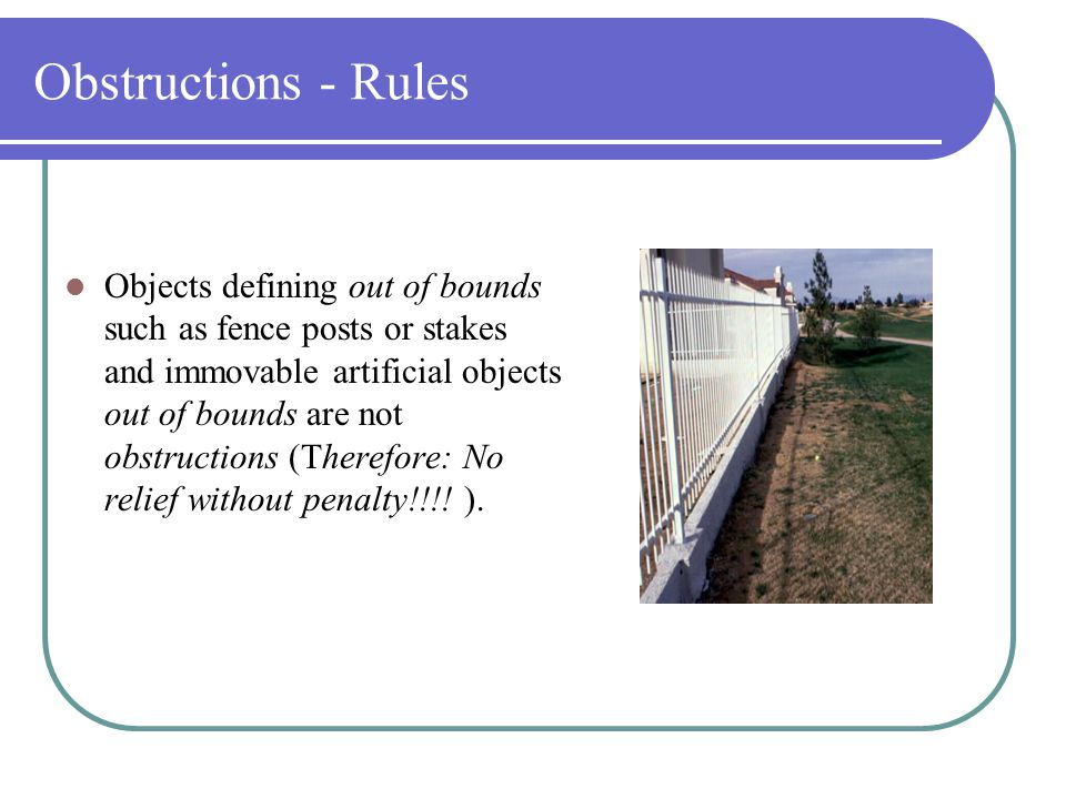 Player Responsibilities - Rules  Obstructions Obstructions are artificial (i.e., man-made) objects. There are two types of obstructions: --MOVABLE --