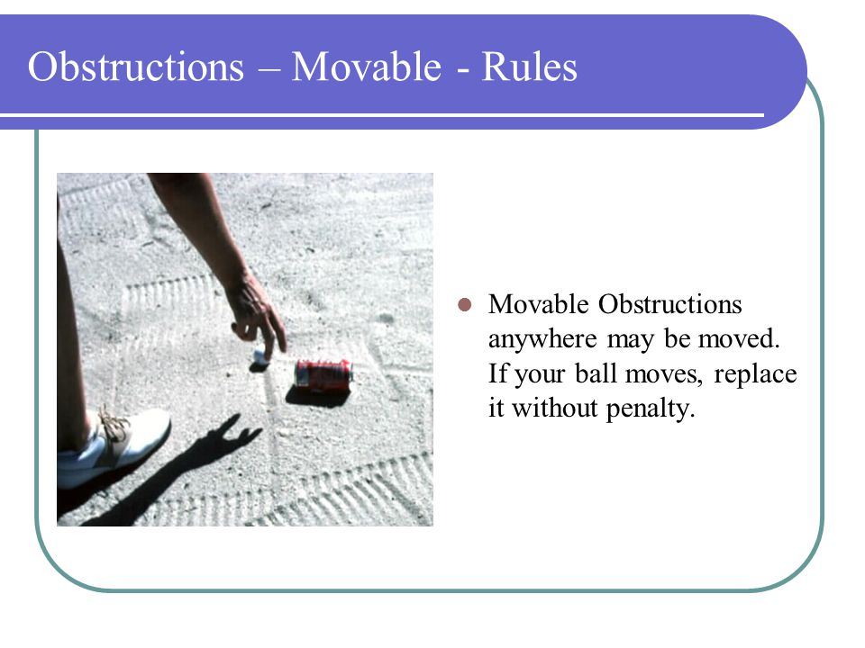 Obstructions - Rules Objects defining out of bounds such as fence posts or stakes and immovable artificial objects out of bounds are not obstructions (Therefore: No relief without penalty!!!.
