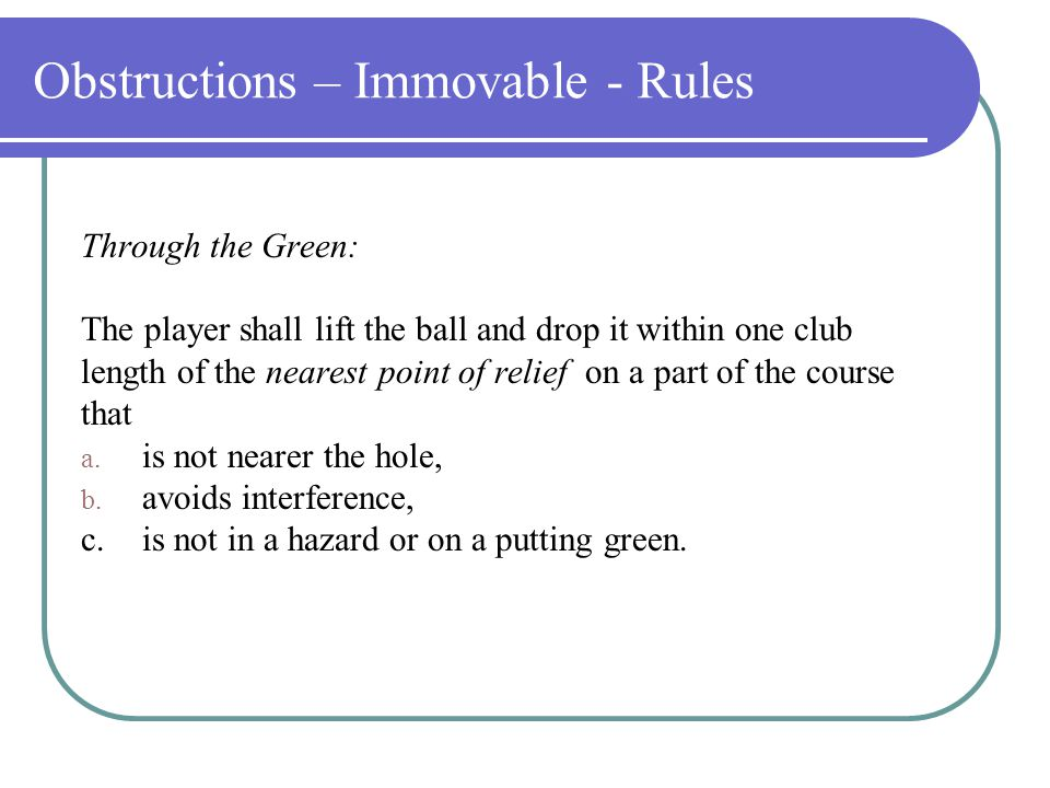 Obstructions – Immovable - Rules Interference exist when an immovable obstruction or abnormal ground condition interferes with a players lie, stance or areas of intended swing.