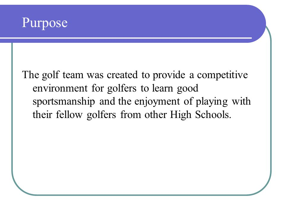 The golf team was created to provide a competitive environment for golfers to learn good sportsmanship and the enjoyment of playing with their fellow golfers from other High Schools.