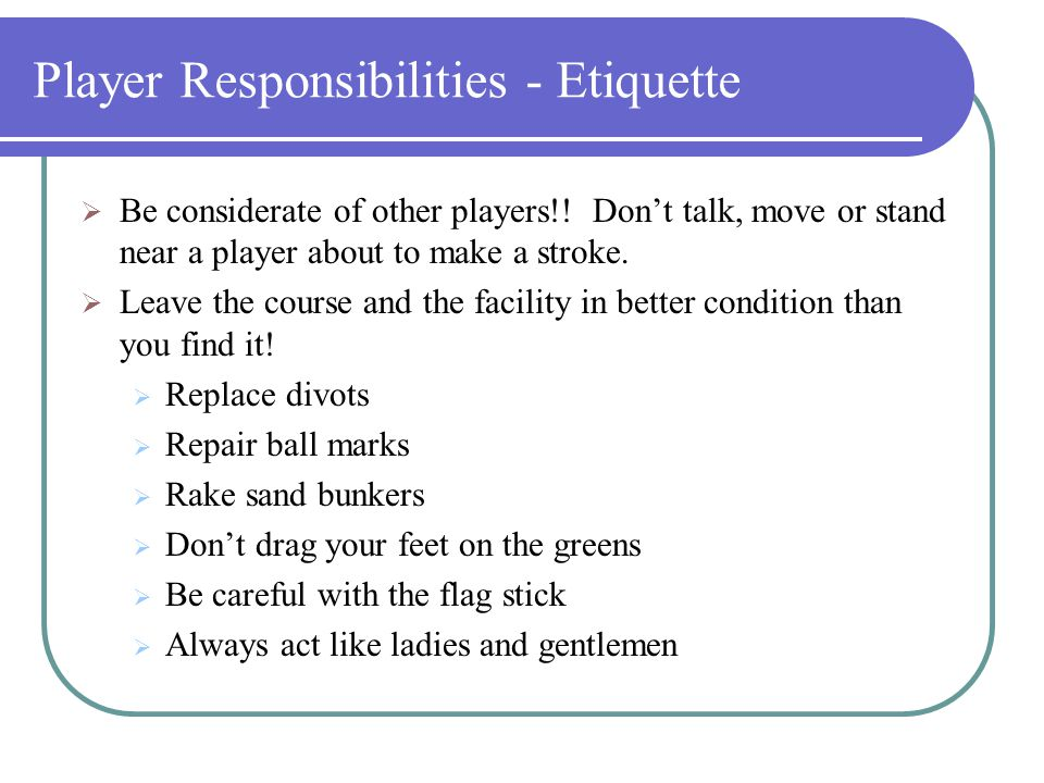 Player Responsibilities - Rules  Ball Lost or Out Of Bounds If your ball may be lost outside a water hazard or out of bounds, you may play a provisional ball before you go forward to look for the original, provided you announce your intention to do so.