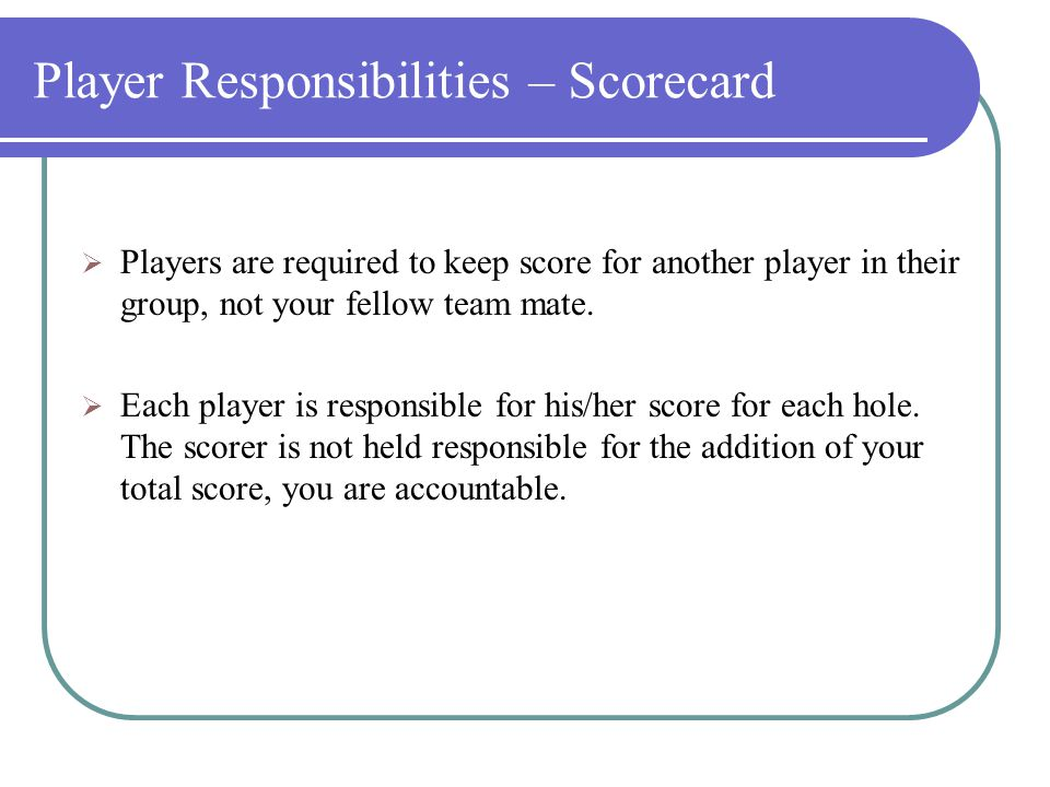 Player Responsibilities – Tee Times  Players should arrive 30 minutes before their scheduled tee time.