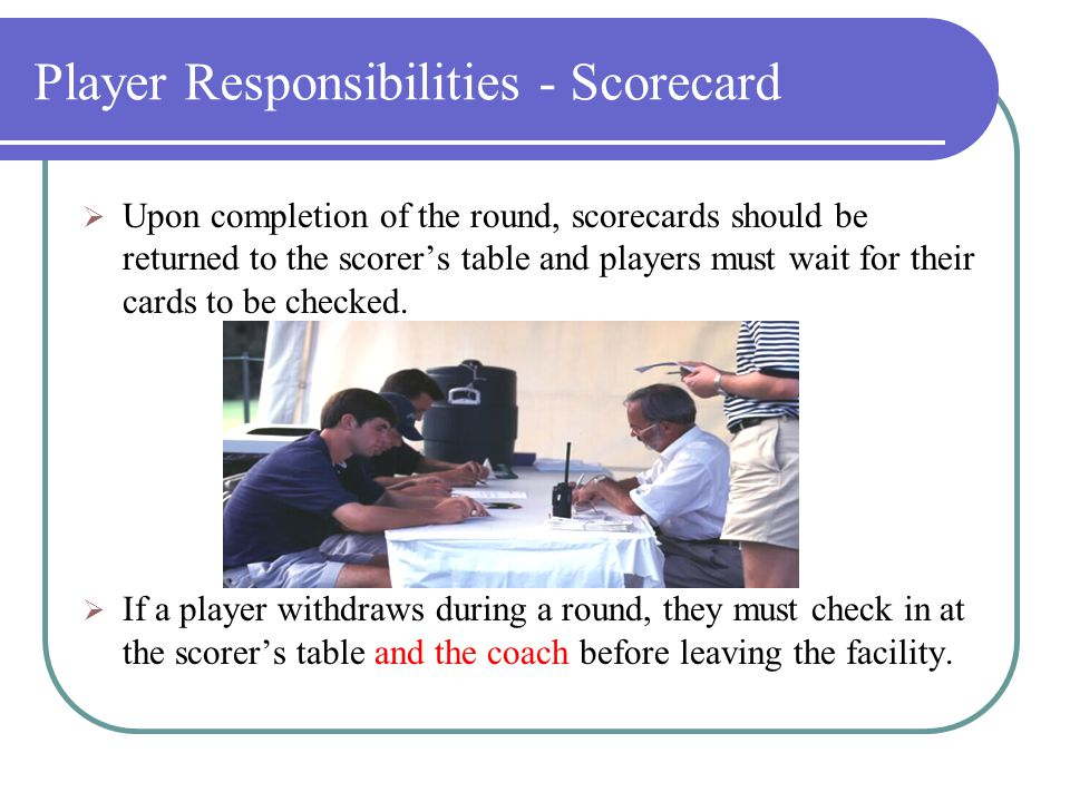 Player Responsibilities – Scorecard  Players are required to keep score for another player in their group, not your fellow team mate.  Each player i