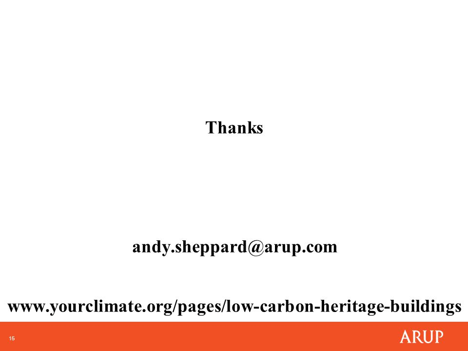 15 Thanks andy.sheppard@arup.com www.yourclimate.org/pages/low-carbon-heritage-buildings