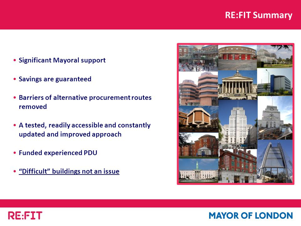 Significant Mayoral support Savings are guaranteed Barriers of alternative procurement routes removed A tested, readily accessible and constantly updated and improved approach Funded experienced PDU Difficult buildings not an issue RE:FIT Summary