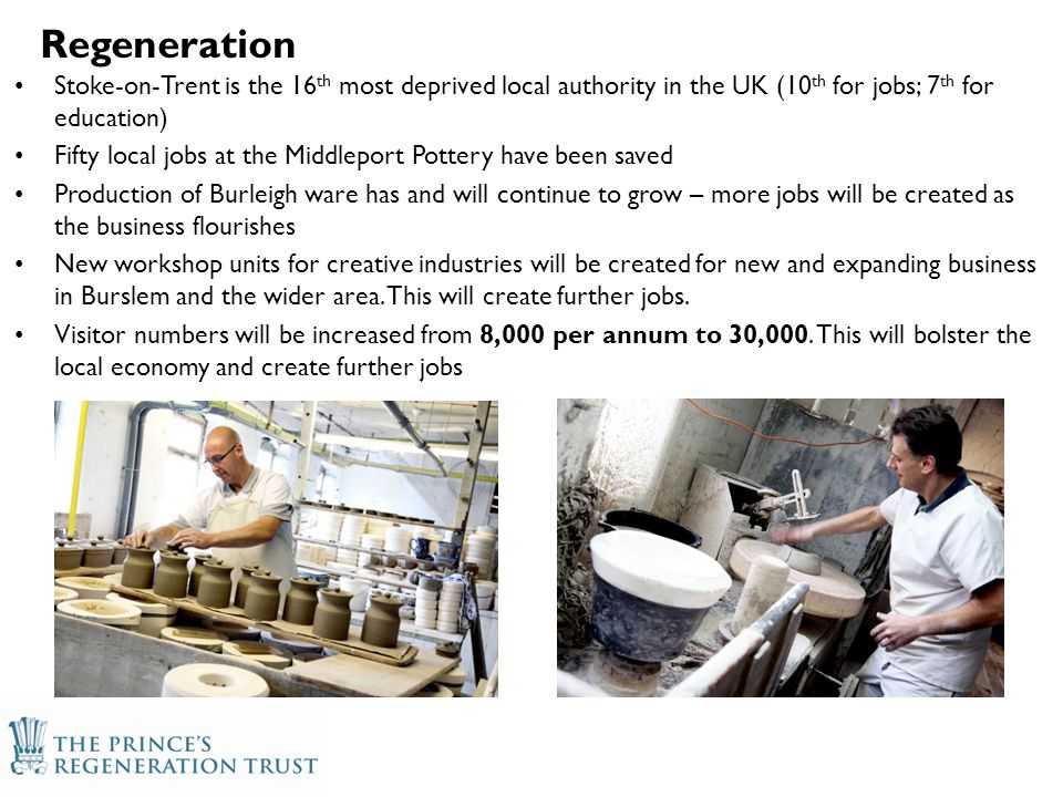 Stoke-on-Trent is the 16 th most deprived local authority in the UK (10 th for jobs; 7 th for education) Fifty local jobs at the Middleport Pottery have been saved Production of Burleigh ware has and will continue to grow – more jobs will be created as the business flourishes New workshop units for creative industries will be created for new and expanding business in Burslem and the wider area.