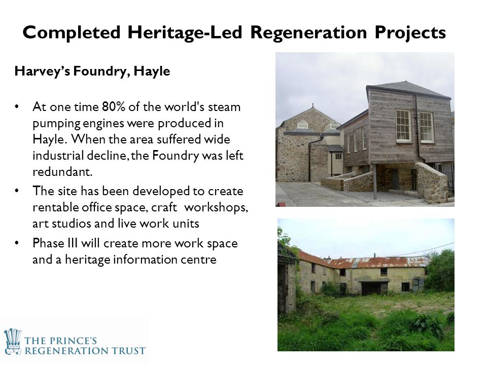 Completed Heritage-Led Regeneration Projects Harvey's Foundry, Hayle At one time 80% of the world s steam pumping engines were produced in Hayle.
