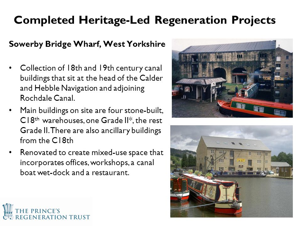 Completed Heritage-Led Regeneration Projects Sowerby Bridge Wharf, West Yorkshire Collection of 18th and 19th century canal buildings that sit at the head of the Calder and Hebble Navigation and adjoining Rochdale Canal.