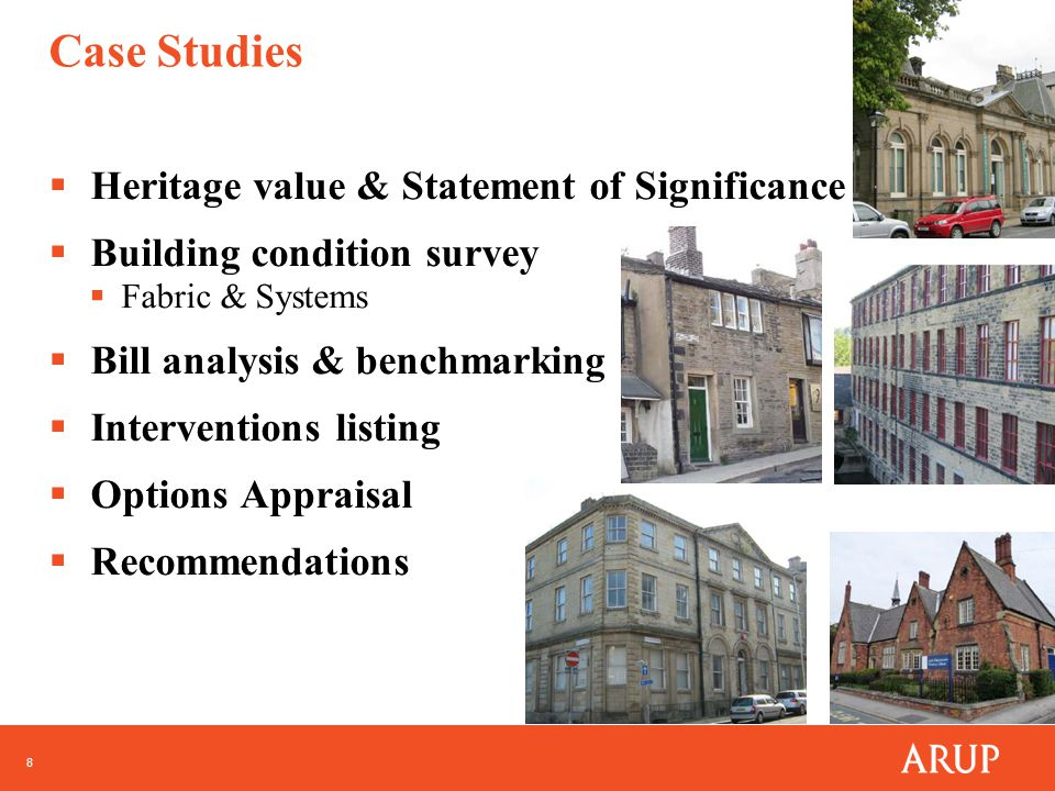 8 Case Studies  Heritage value & Statement of Significance  Building condition survey  Fabric & Systems  Bill analysis & benchmarking  Interventions listing  Options Appraisal  Recommendations