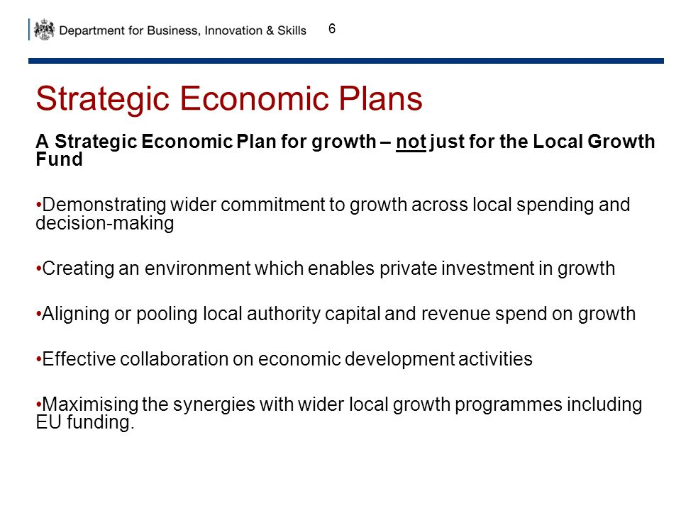 6 Strategic Economic Plans A Strategic Economic Plan for growth – not just for the Local Growth Fund Demonstrating wider commitment to growth across l