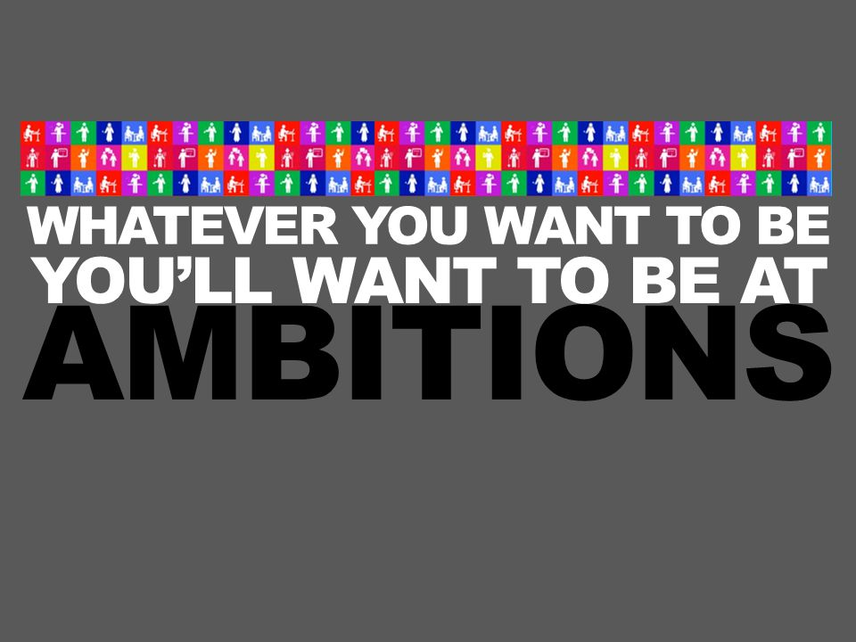 WHATEVER YOU WANT TO BE YOU'LL WANT TO BE AT AMBITIONS