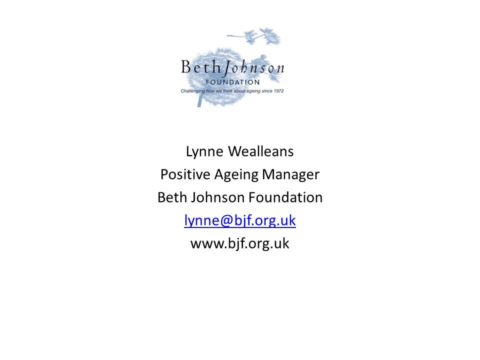 Lynne Wealleans Positive Ageing Manager Beth Johnson Foundation lynne@bjf.org.uk www.bjf.org.uk