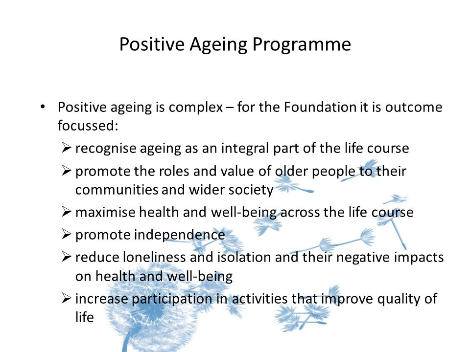 Positive Ageing Programme Positive ageing is complex – for the Foundation it is outcome focussed:  recognise ageing as an integral part of the life course  promote the roles and value of older people to their communities and wider society  maximise health and well-being across the life course  promote independence  reduce loneliness and isolation and their negative impacts on health and well-being  increase participation in activities that improve quality of life