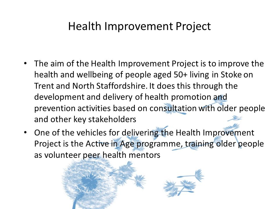 Health Improvement Project The aim of the Health Improvement Project is to improve the health and wellbeing of people aged 50+ living in Stoke on Trent and North Staffordshire.
