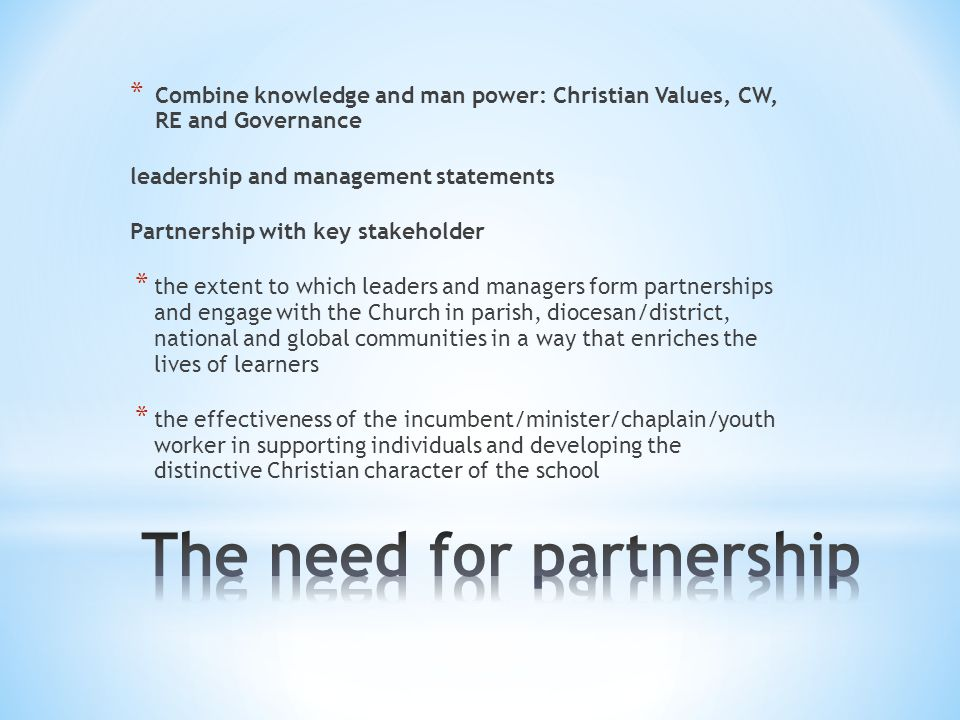 * Combine knowledge and man power: Christian Values, CW, RE and Governance leadership and management statements Partnership with key stakeholder * the extent to which leaders and managers form partnerships and engage with the Church in parish, diocesan/district, national and global communities in a way that enriches the lives of learners * the effectiveness of the incumbent/minister/chaplain/youth worker in supporting individuals and developing the distinctive Christian character of the school