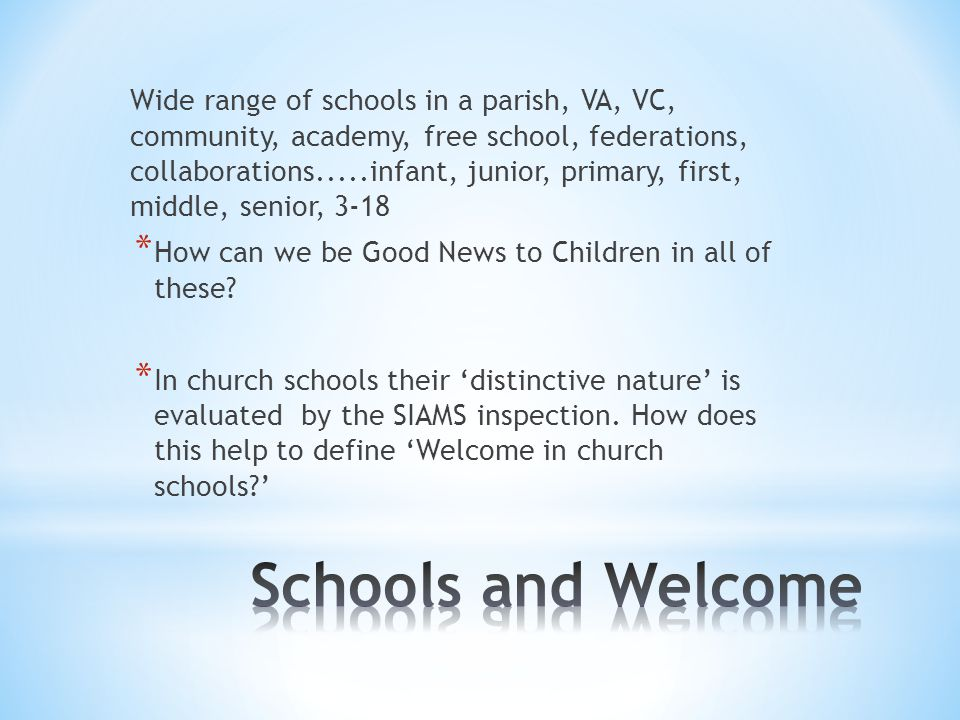 Wide range of schools in a parish, VA, VC, community, academy, free school, federations, collaborations.....infant, junior, primary, first, middle, senior, 3-18 * How can we be Good News to Children in all of these.