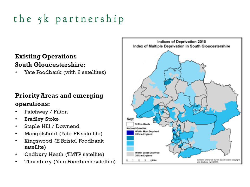 Existing Operations South Gloucestershire: Yate Foodbank (with 2 satellites) Priority Areas and emerging operations: Patchway / Filton Bradley Stoke Staple Hill / Downend Mangotsfield (Yate FB satellite) Kingswood (E Bristol Foodbank satellite) Cadbury Heath (TMTP satellite) Thornbury (Yate Foodbank satellite)