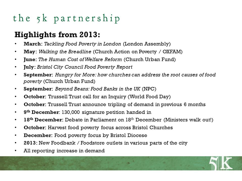 Highlights from 2013: March: Tackling Food Poverty in London (London Assembly) May: Walking the Breadline (Church Action on Poverty / OXFAM) June: The Human Cost of Welfare Reform (Church Urban Fund) July: Bristol City Council Food Poverty Report September: Hungry for More: how churches can address the root causes of food poverty (Church Urban Fund) September: Beyond Beans: Food Banks in the UK (NPC) October: Trussell Trust call for an Inquiry (World Food Day) October: Trussell Trust announce tripling of demand in previous 6 months 9 th December: 130,000 signature petition handed in 18 th December: Debate in Parliament on 18 th December (Ministers walk out!) October: Harvest food poverty focus across Bristol Churches December: Food poverty focus by Bristol Diocese 2013: New Foodbank / Foodstore outlets in various parts of the city All reporting increase in demand