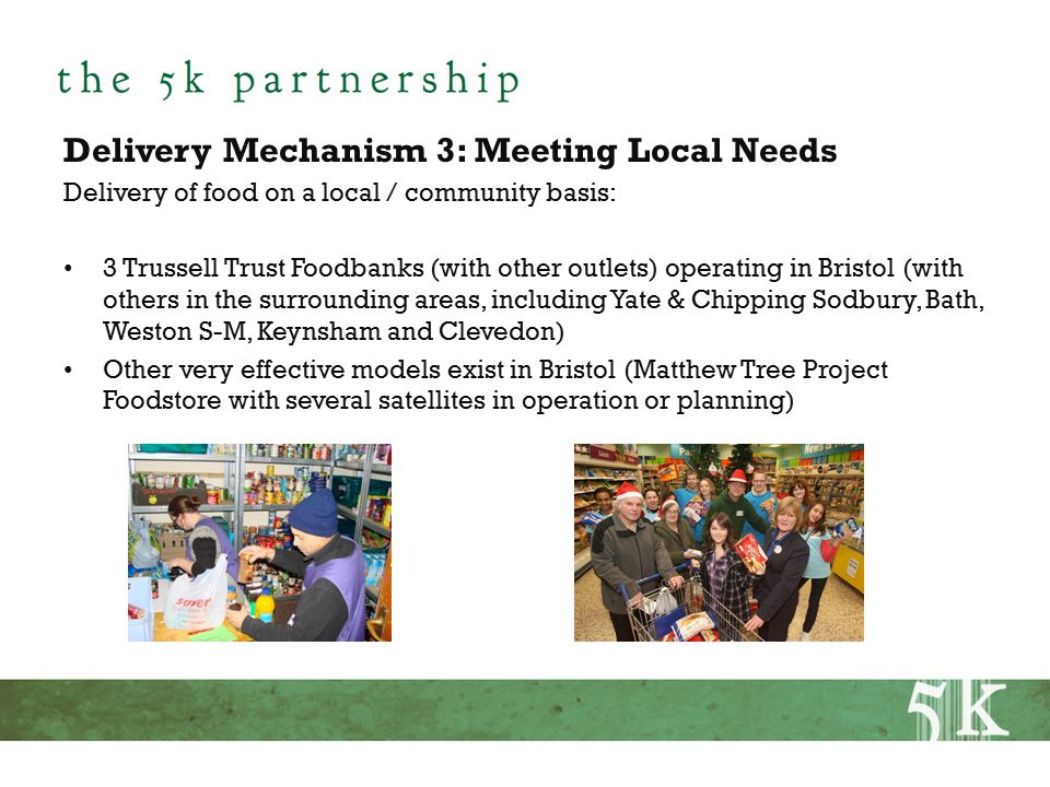 Delivery Mechanism 3: Meeting Local Needs Delivery of food on a local / community basis: 3 Trussell Trust Foodbanks (with other outlets) operating in Bristol (with others in the surrounding areas, including Yate & Chipping Sodbury, Bath, Weston S-M, Keynsham and Clevedon) Other very effective models exist in Bristol (Matthew Tree Project Foodstore with several satellites in operation or planning)