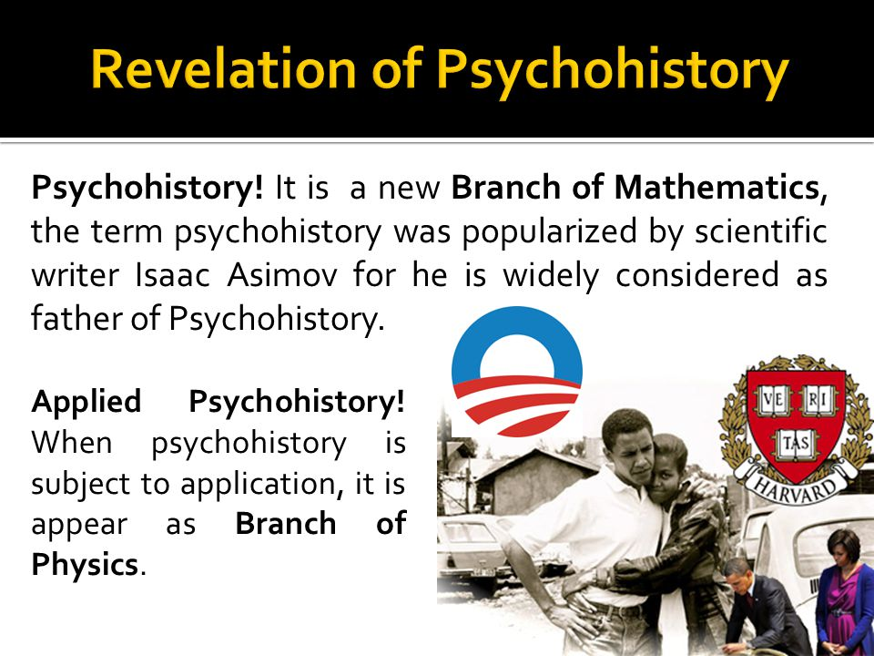 Psychohistory! It is a new Branch of Mathematics, the term psychohistory was popularized by scientific writer Isaac Asimov for he is widely considered