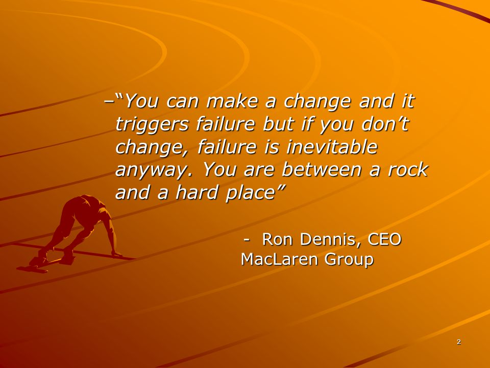 2 – You can make a change and it triggers failure but if you don't change, failure is inevitable anyway.