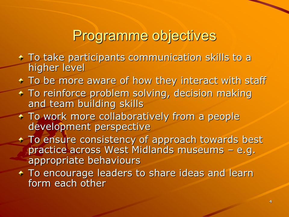 4 Programme objectives To take participants communication skills to a higher level To be more aware of how they interact with staff To reinforce problem solving, decision making and team building skills To work more collaboratively from a people development perspective To ensure consistency of approach towards best practice across West Midlands museums – e.g.