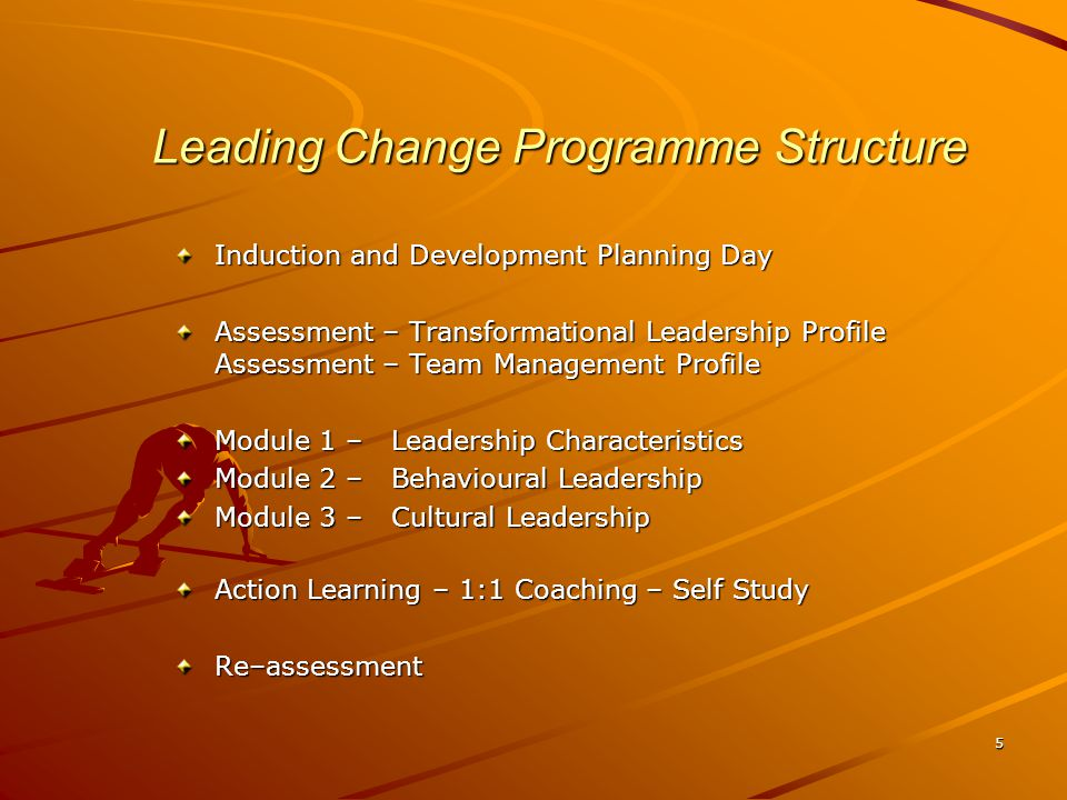 5 Leading Change Programme Structure Induction and Development Planning Day Assessment – Transformational Leadership Profile Assessment – Team Management Profile Module 1 – Leadership Characteristics Module 2 – Behavioural Leadership Module 3 – Cultural Leadership Action Learning – 1:1 Coaching – Self Study Re–assessment
