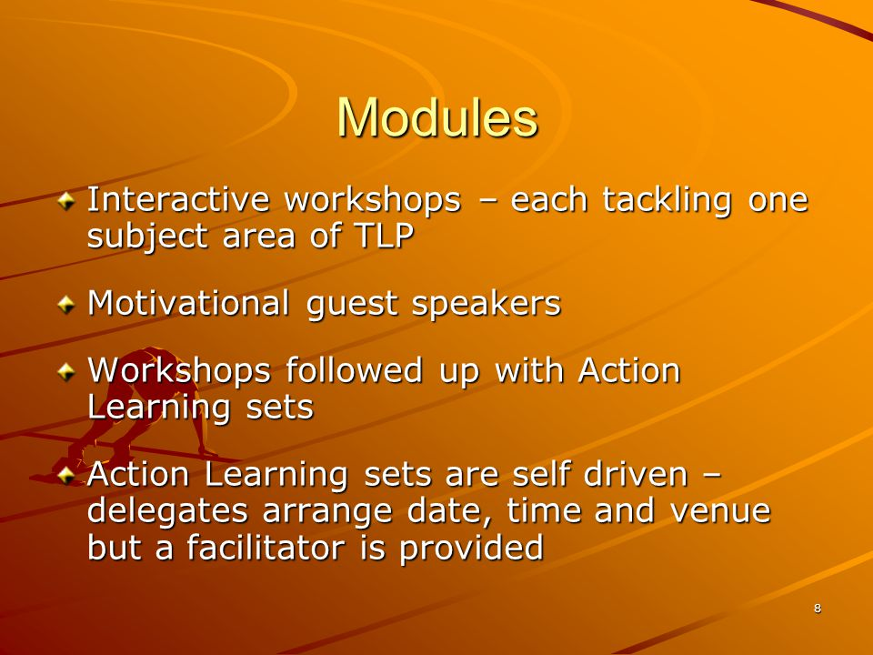 8 Modules Interactive workshops – each tackling one subject area of TLP Motivational guest speakers Workshops followed up with Action Learning sets Action Learning sets are self driven – delegates arrange date, time and venue but a facilitator is provided