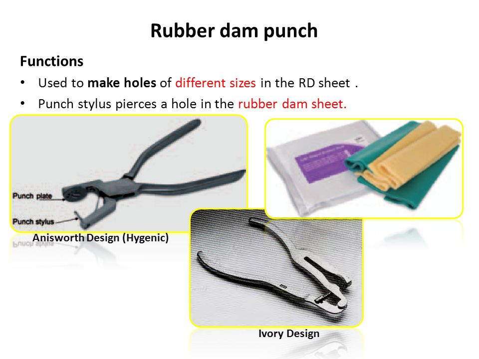 Rubber dam punch Functions Used to make holes of different sizes in the RD sheet. Punch stylus pierces a hole in the rubber dam sheet. Anisworth Desig