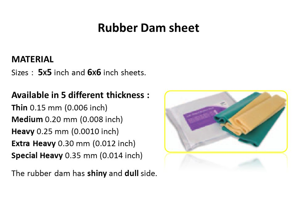 Rubber Dam sheet MATERIAL Sizes : 5 X 5 inch and 6 X 6 inch sheets. Available in 5 different thickness : Thin 0.15 mm (0.006 inch) Medium 0.20 mm (0.0