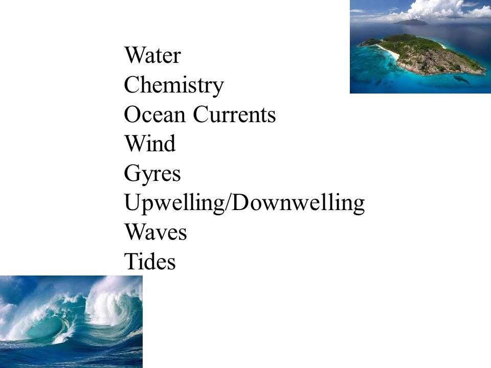 Water Chemistry Ocean Currents Wind Gyres Upwelling/Downwelling Waves Tides