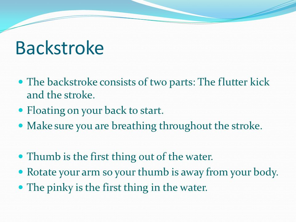 Backstroke The backstroke consists of two parts: The flutter kick and the stroke. Floating on your back to start. Make sure you are breathing througho
