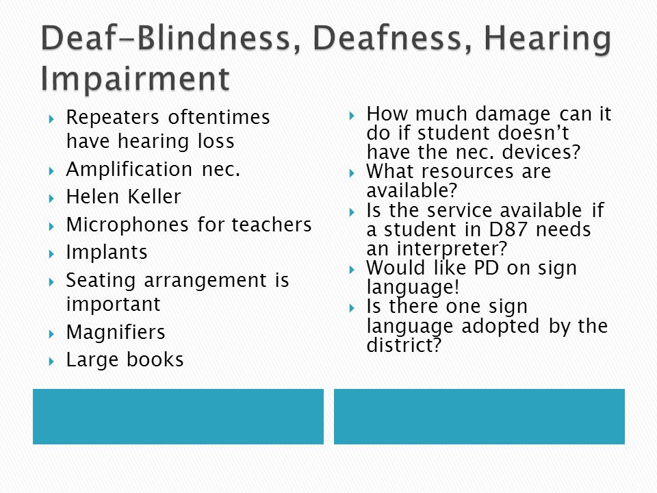  Deaf-Blindness… …means concomitant [simultaneous] hearing and visual impairments, the combination of which causes such severe communication and other developmental and educational needs that they cannot be accommodated in special education programs solely for children with deafness or children with blindness.