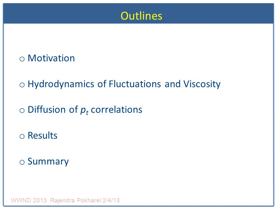 Outlines o Motivation o Hydrodynamics of Fluctuations and Viscosity o Diffusion of p t correlations o Results o Summary WWND 2013 Rajendra Pokharel 2/4/13