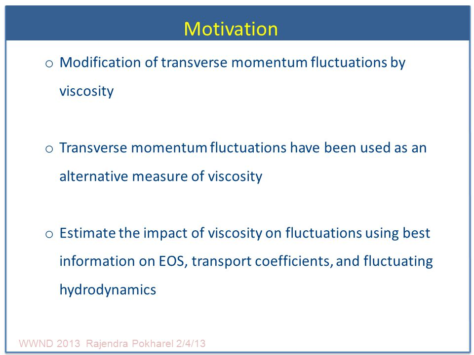 Motivation o Modification of transverse momentum fluctuations by viscosity o Transverse momentum fluctuations have been used as an alternative measure of viscosity o Estimate the impact of viscosity on fluctuations using best information on EOS, transport coefficients, and fluctuating hydrodynamics WWND 2013 Rajendra Pokharel 2/4/13