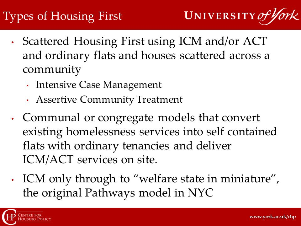 www.york.ac.uk/chpwww.york.ac.uk/chp Types of Housing First Scattered Housing First using ICM and/or ACT and ordinary flats and houses scattered across a community Intensive Case Management Assertive Community Treatment Communal or congregate models that convert existing homelessness services into self contained flats with ordinary tenancies and deliver ICM/ACT services on site.