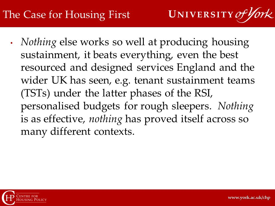 www.york.ac.uk/chpwww.york.ac.uk/chp The Case for Housing First Nothing else works so well at producing housing sustainment, it beats everything, even the best resourced and designed services England and the wider UK has seen, e.g.