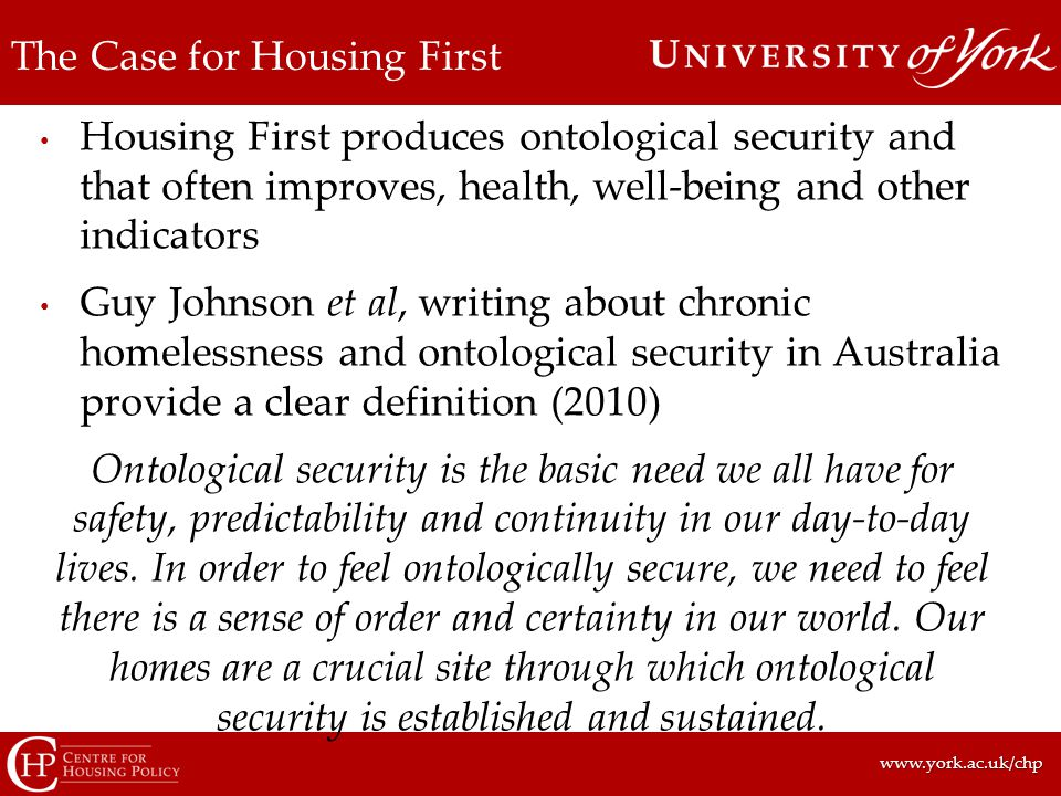 www.york.ac.uk/chpwww.york.ac.uk/chp The Case for Housing First Housing First produces ontological security and that often improves, health, well-being and other indicators Guy Johnson et al, writing about chronic homelessness and ontological security in Australia provide a clear definition (2010) Ontological security is the basic need we all have for safety, predictability and continuity in our day-to-day lives.
