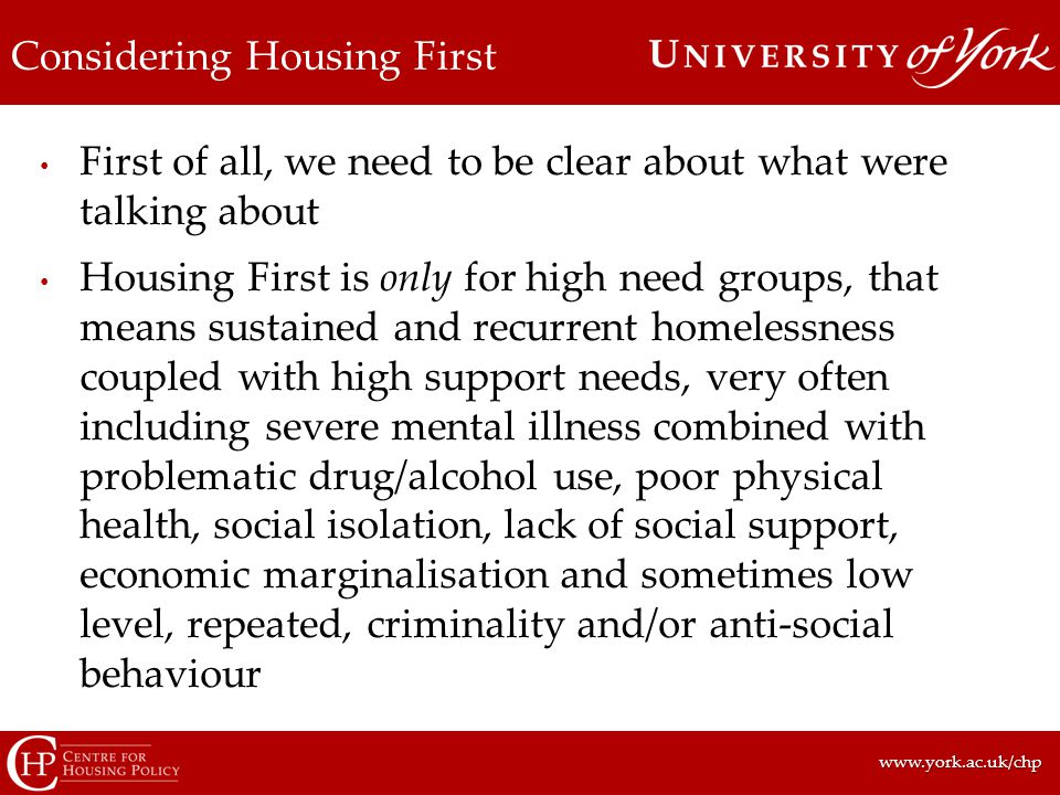 www.york.ac.uk/chpwww.york.ac.uk/chp Considering Housing First First of all, we need to be clear about what were talking about Housing First is only for high need groups, that means sustained and recurrent homelessness coupled with high support needs, very often including severe mental illness combined with problematic drug/alcohol use, poor physical health, social isolation, lack of social support, economic marginalisation and sometimes low level, repeated, criminality and/or anti-social behaviour