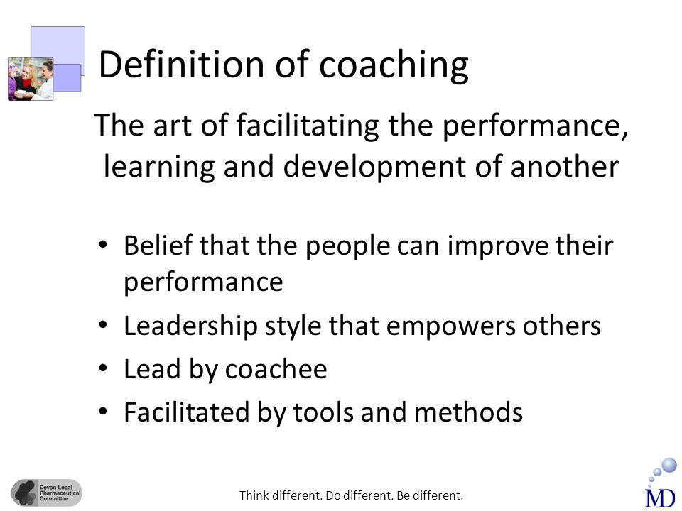 Think different. Do different. Be different. Definition of coaching Belief that the people can improve their performance Leadership style that empower