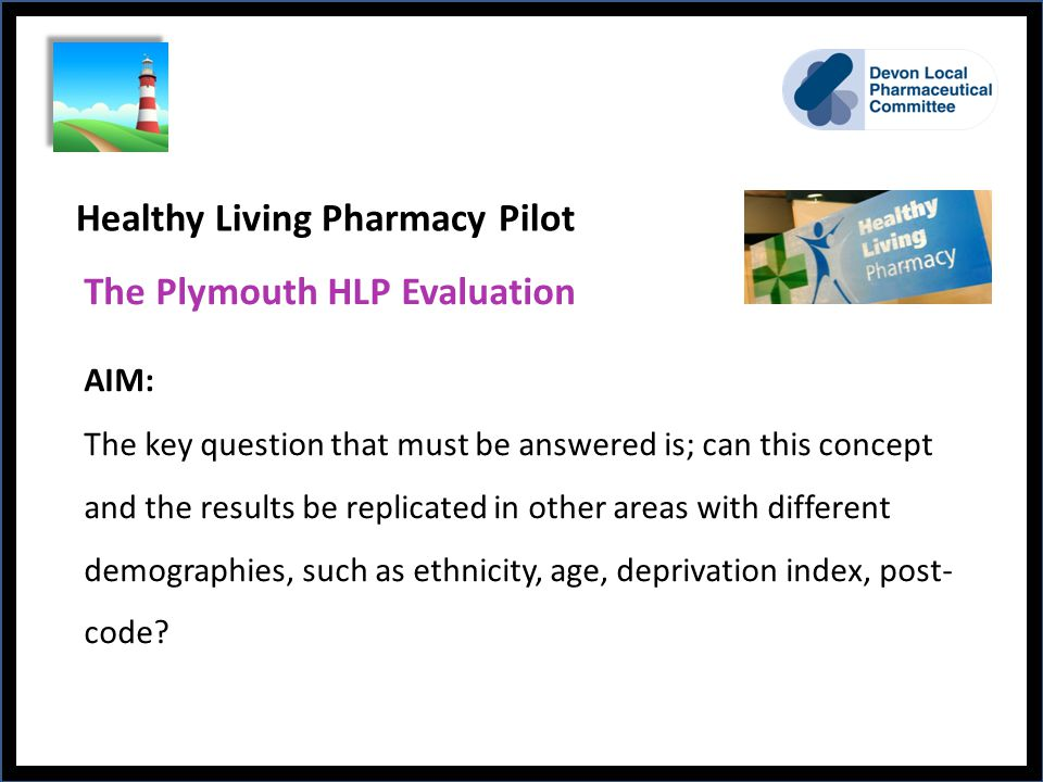 Healthy Living Pharmacy Pilot The Plymouth HLP Evaluation AIM: The key question that must be answered is; can this concept and the results be replicated in other areas with different demographies, such as ethnicity, age, deprivation index, post- code