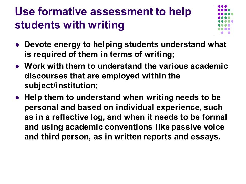 Use formative assessment to help students with writing Devote energy to helping students understand what is required of them in terms of writing; Work with them to understand the various academic discourses that are employed within the subject/institution; Help them to understand when writing needs to be personal and based on individual experience, such as in a reflective log, and when it needs to be formal and using academic conventions like passive voice and third person, as in written reports and essays.