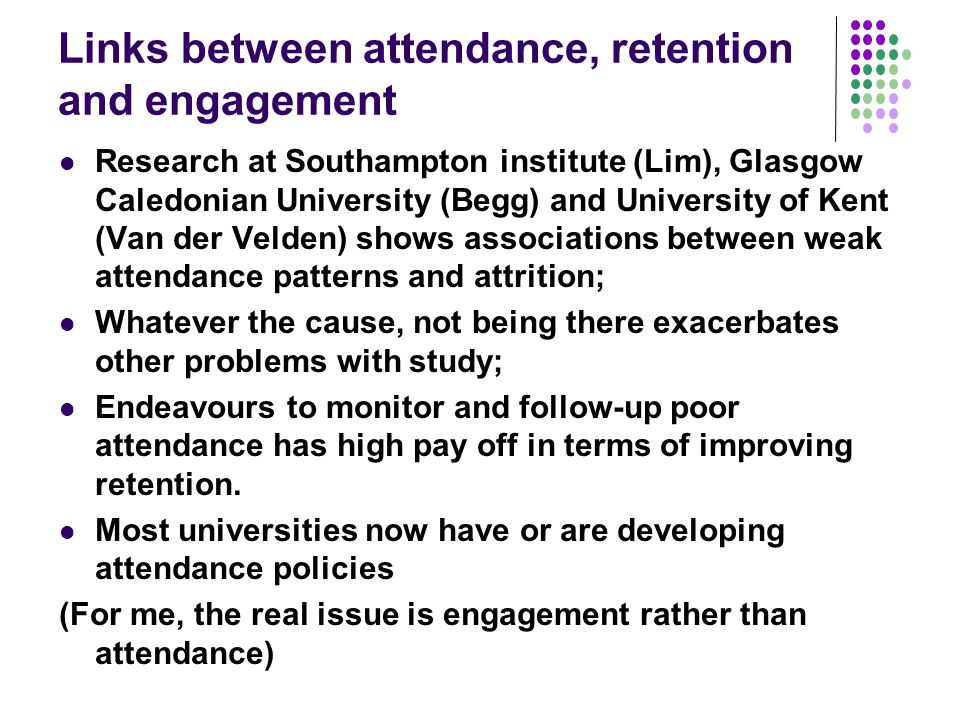 Links between attendance, retention and engagement Research at Southampton institute (Lim), Glasgow Caledonian University (Begg) and University of Kent (Van der Velden) shows associations between weak attendance patterns and attrition; Whatever the cause, not being there exacerbates other problems with study; Endeavours to monitor and follow-up poor attendance has high pay off in terms of improving retention.