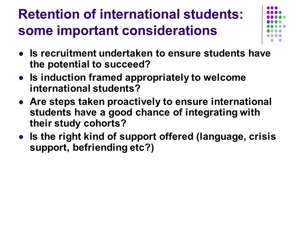 Retention of international students: some important considerations Is recruitment undertaken to ensure students have the potential to succeed.