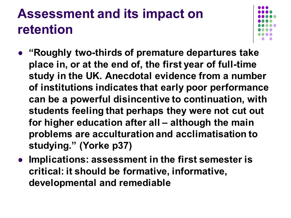 Assessment and its impact on retention Roughly two-thirds of premature departures take place in, or at the end of, the first year of full-time study in the UK.