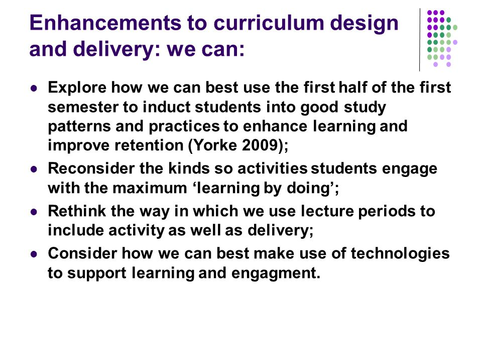 Enhancements to curriculum design and delivery: we can: Explore how we can best use the first half of the first semester to induct students into good study patterns and practices to enhance learning and improve retention (Yorke 2009); Reconsider the kinds so activities students engage with the maximum 'learning by doing'; Rethink the way in which we use lecture periods to include activity as well as delivery; Consider how we can best make use of technologies to support learning and engagment.
