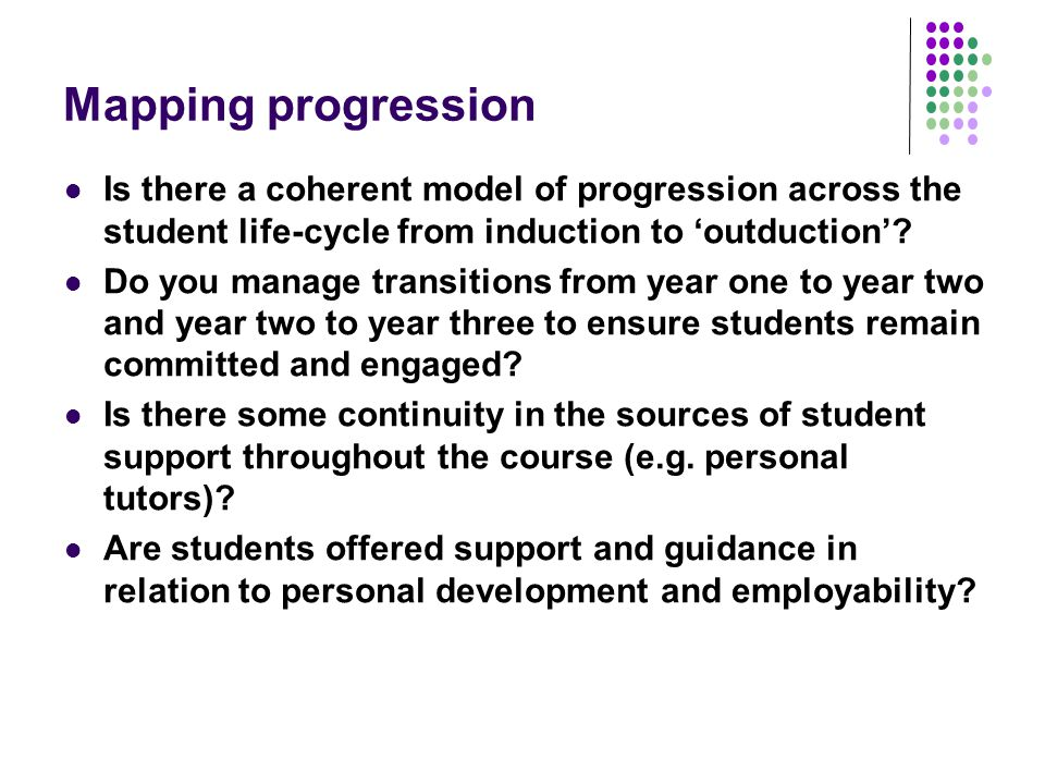 Mapping progression Is there a coherent model of progression across the student life-cycle from induction to 'outduction'.