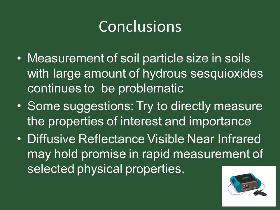 Conclusions Measurement of soil particle size in soils with large amount of hydrous sesquioxides continues to be problematic Some suggestions: Try to directly measure the properties of interest and importance Diffusive Reflectance Visible Near Infrared may hold promise in rapid measurement of selected physical properties.