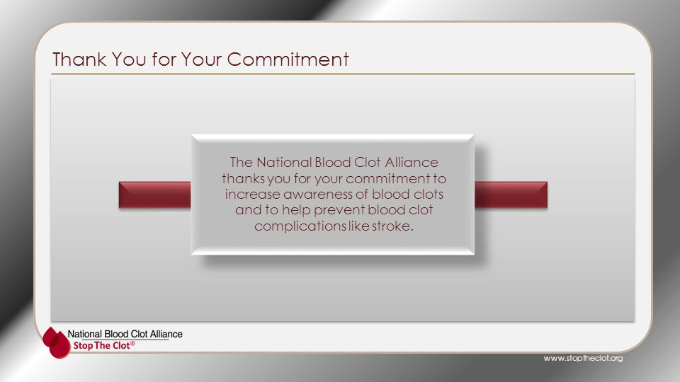 Thank You for Your Commitment The National Blood Clot Alliance thanks you for your commitment to increase awareness of blood clots and to help prevent blood clot complications like stroke.