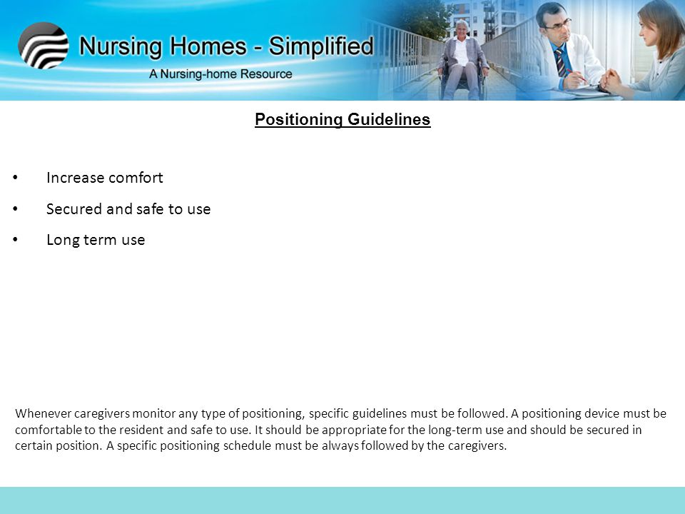 Positioning Guidelines Increase comfort Secured and safe to use Long term use Whenever caregivers monitor any type of positioning, specific guidelines